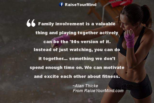 Family involvement is a valuable thing and playing ...