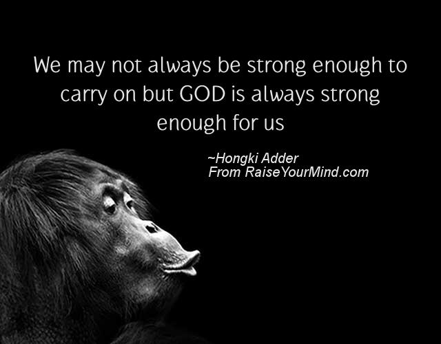 Strong Life Quote Amusing We May Not Always Be Strong Enough To Carry On But God Is Always