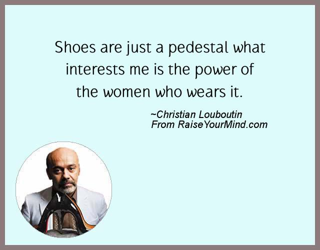 Shoes are just a pedestal what interests me is the power of the women who  wears it. Fashion Statement quotes 884133ef8