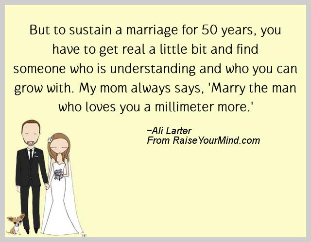 but to sustain a marriage for 50 years you have to get real a