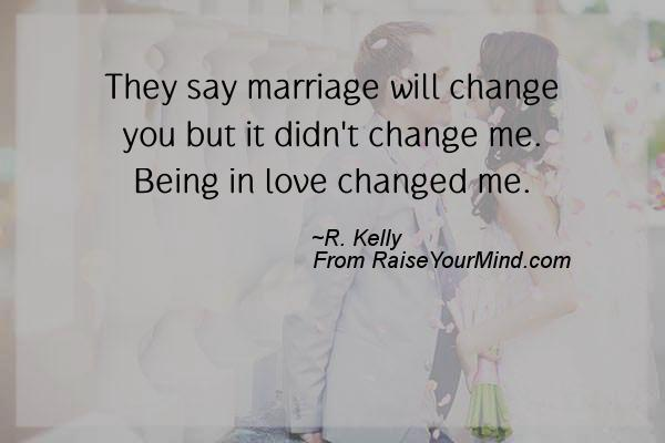 They Say Marriage Will Change You But It Didnu0027t Change Me. Being In Love  Changed Me.