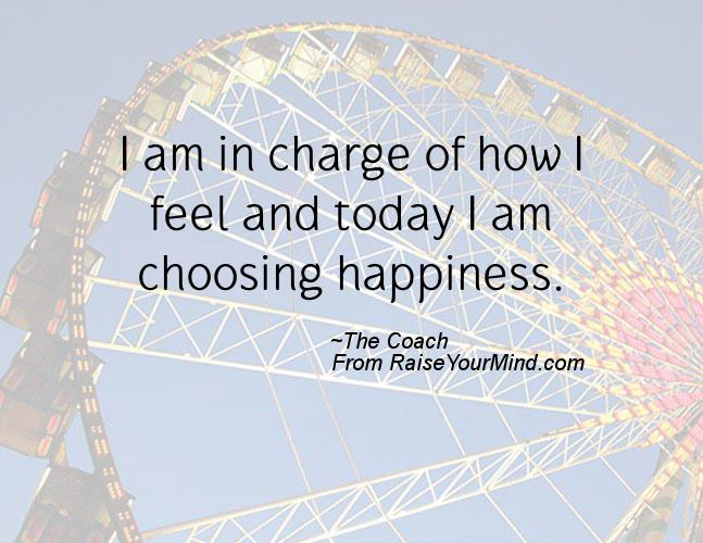 Quote For Today About Happiness Amazing I Am In Charge Of How I Feel And Today I Am Choosing Happiness
