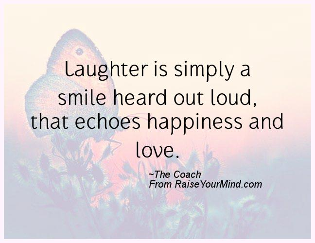 laughter is simply a smile heard out loud that echoes happiness and love