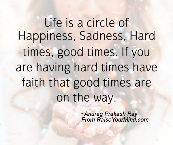 Faith Inspirational Quotes For Difficult Times: Life Is A Circle Of Happiness, Sadness, Hard Times, Good