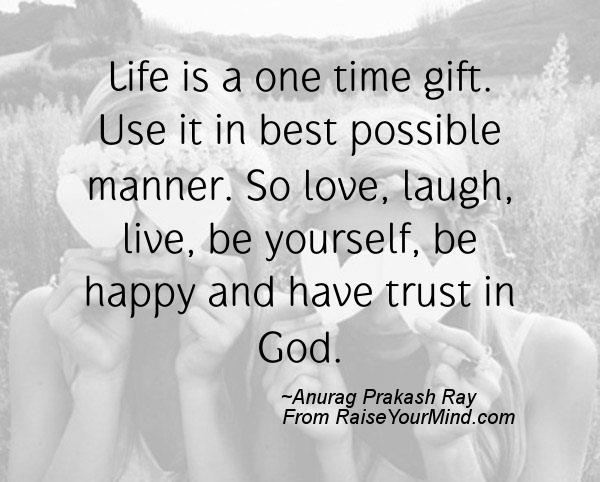 Life is a one time gift. Use it in best possible manner. So love ...