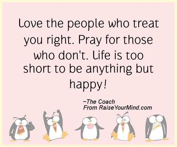 Love The People Who Treat You Right Pray For Those Who Dont Life