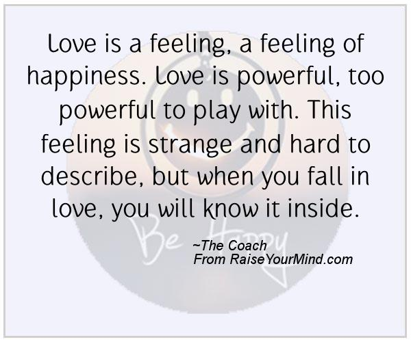 Love Is A Feeling, A Feeling Of Happiness. Love Is Powerful, Too Powerful  To Play With. This Feeling Is Strange And Hard To Describe, But When You  Fall In ...