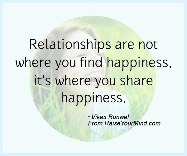 Relationships are not where you find happiness, it's where ...