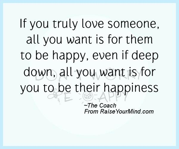 Image of: Rules If You Truly Love Someone All You Want Is For Them To Be Happy Even If Deep Down All You Want Is For You To Be Their Happiness Lovable Quotes Relationship Quotes Quotes Sayings Verses Advice Raise Your Mind