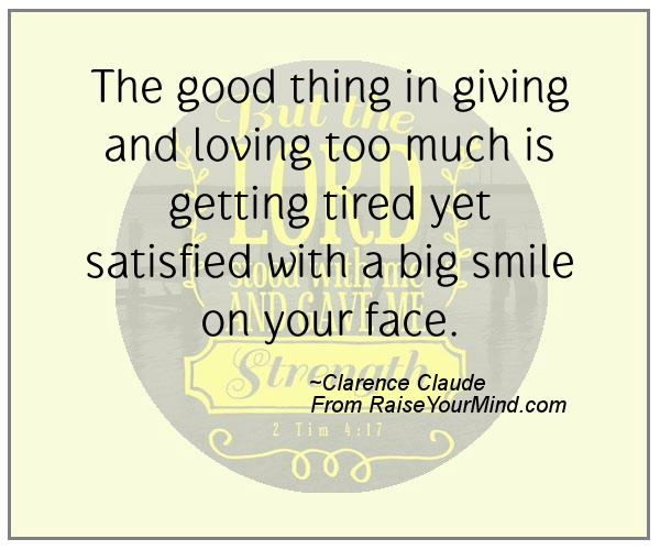 Giving Quotes | The Good Thing In Giving And Loving Too Much Is Getting Tired Yet