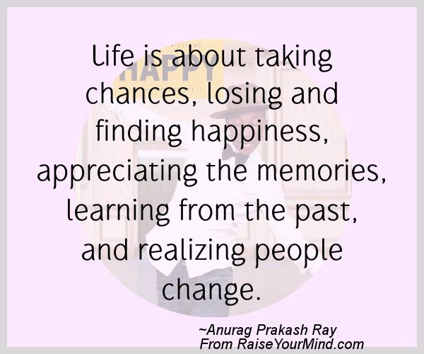 Life Is About Taking Chances, Losing And Finding Happiness, Appreciating  The Memories, Learning From The Past, And Realizing People Change.