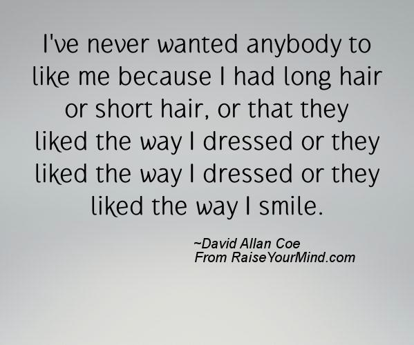 I Ve Never Wanted Anybody To Like Me Because I Had Long Hair Or