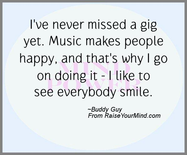 I've never missed a gig yet. Music makes people happy, and ...