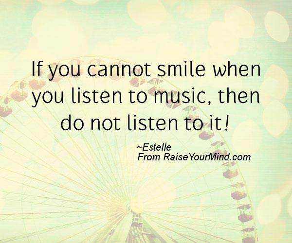 If you cannot smile when you listen to music, then do not ...