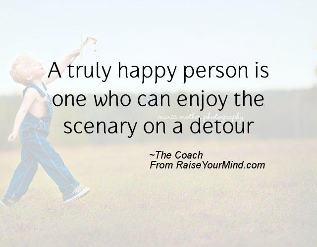 A Truly Happy Person Is One Who Can Enjoy The Scenary On A Detour Stunning Quotes About Happy Person