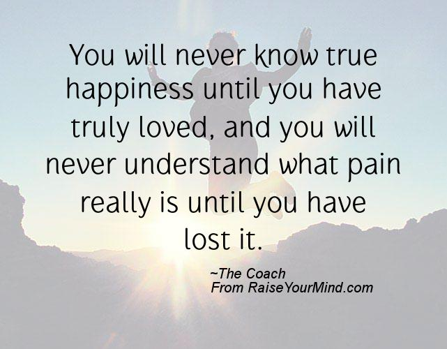 You Will Never Know True Happiness Until You Have Truly Loved, And You Will  Never Understand What Pain Really Is Until You Have Lost It.