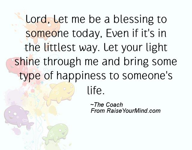 Quote For Today About Happiness Brilliant Lord Let Me Be A Blessing To Someone Today Even If It's In The