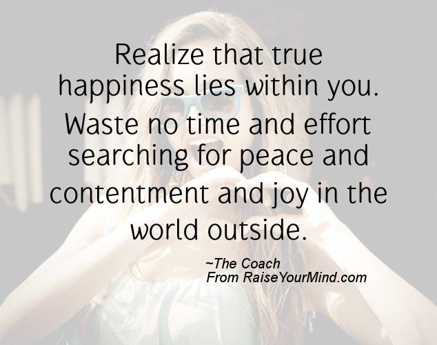 Realize That True Happiness Lies Within You. Waste No Time And Effort  Searching For Peace And Contentment And Joy In The World Outside.