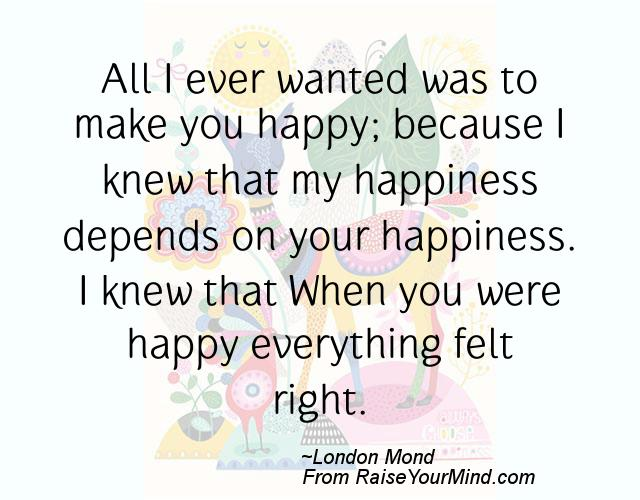 What Makes You Happy Quotes Interesting All I Ever Wanted Was To Make You Happy Because I Knew That My