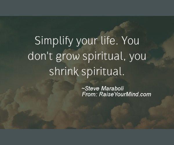 Simplify Life Quotes Enchanting Simplify Your Lifeyou Don't Grow Spiritual You Shrink Spiritual