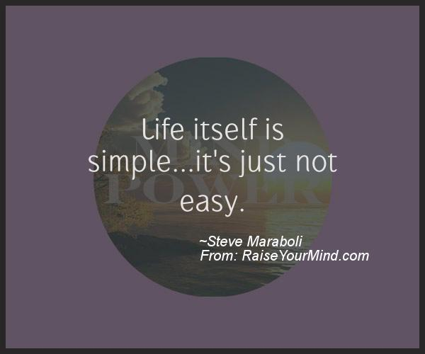 Life Is Not Easy Quotes Unique Life Itself Is Simple.it's Just Not Easy Raise Your Mind