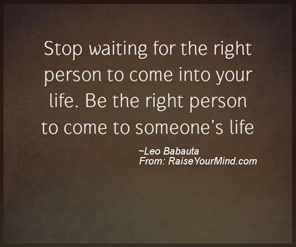 Waiting For Someone Who Will Never Come Quotes: Stop Waiting For The Right Person To Come Into Your Life