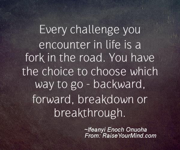 Every Challenge You Encounter In Life Is A Fork In The Road. You Have The  Choice To Choose Which Way To Go U2013 Backward, Forward, Breakdown Or  Breakthrough.