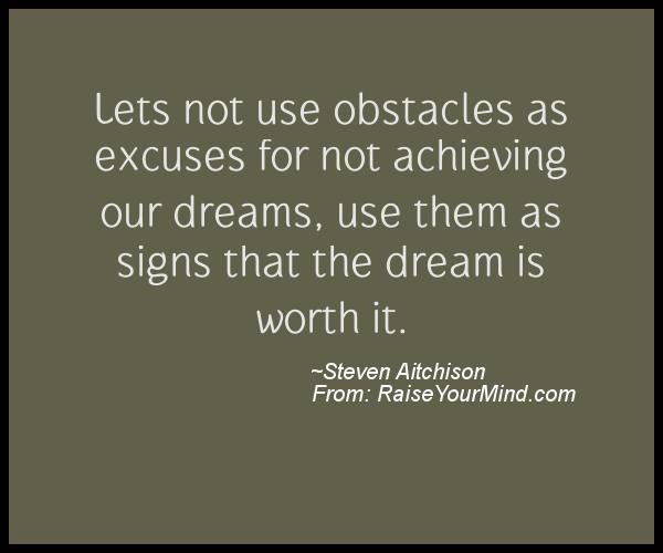 obstacles in achieving dreams We all have goals, dreams and ambitions which we cling onto but don't believe  we'll ever get around to achieving why do we do that to.