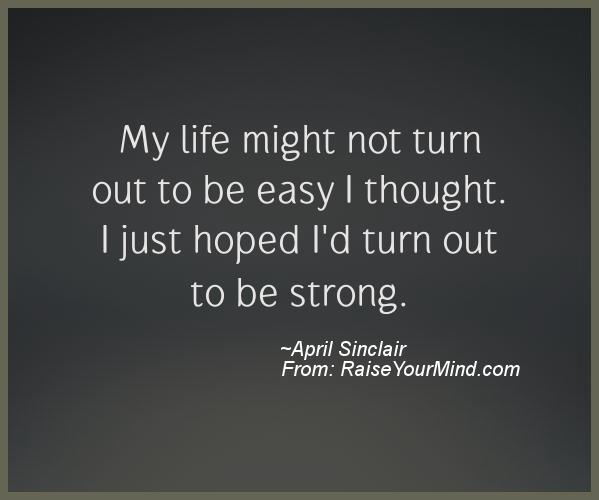 My Life Is Not Easy Quotes: My Life Might Not Turn Out To Be Easy I Thought. I Just