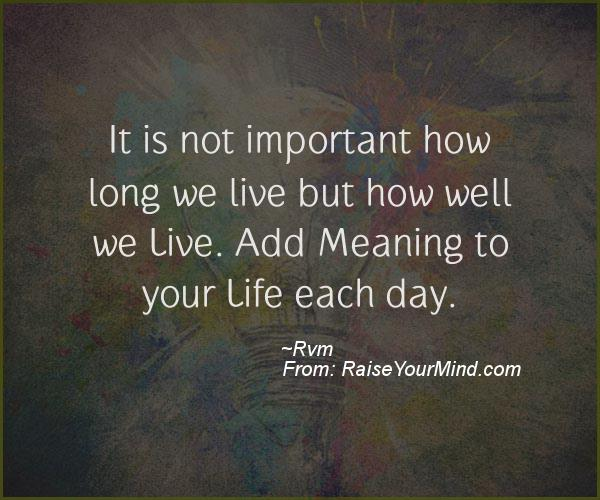 it is not important how long we live but how well we live