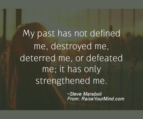 My Past Has Not Defined Me Destroyed Me Deterred Me Or Defeated Me It Has Only Strengthened