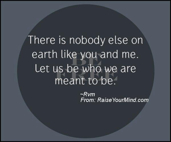 There Is Nobody Else On Earth Like You And Me Let Us Be Who We Are