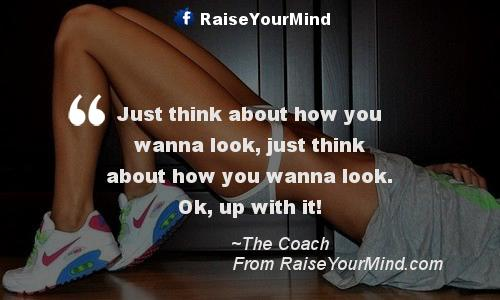 Just Think About How You Wanna Look, Just Think About How You Wanna Look.  Ok, Up With It! Fitness Quotes