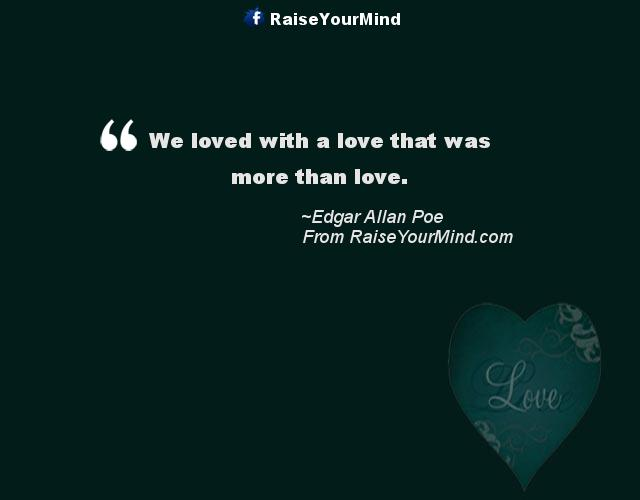 We Loved With A Love That Was More Than Love. Love Quotes