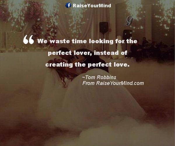Perfect Love Quotes Inspiration We Waste Time Looking For The Perfect Lover Instead Of Creating The