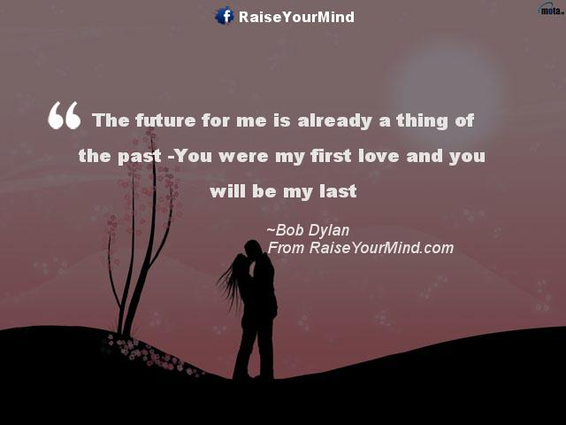 You Are My First And Last Love Quotes : ... past -You were my first love and you will be my last - Raise Your Mind
