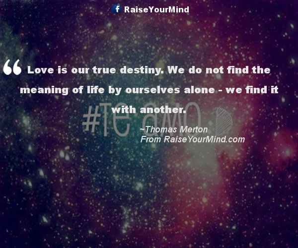Love Is Our True Destiny. We Do Not Find The Meaning Of