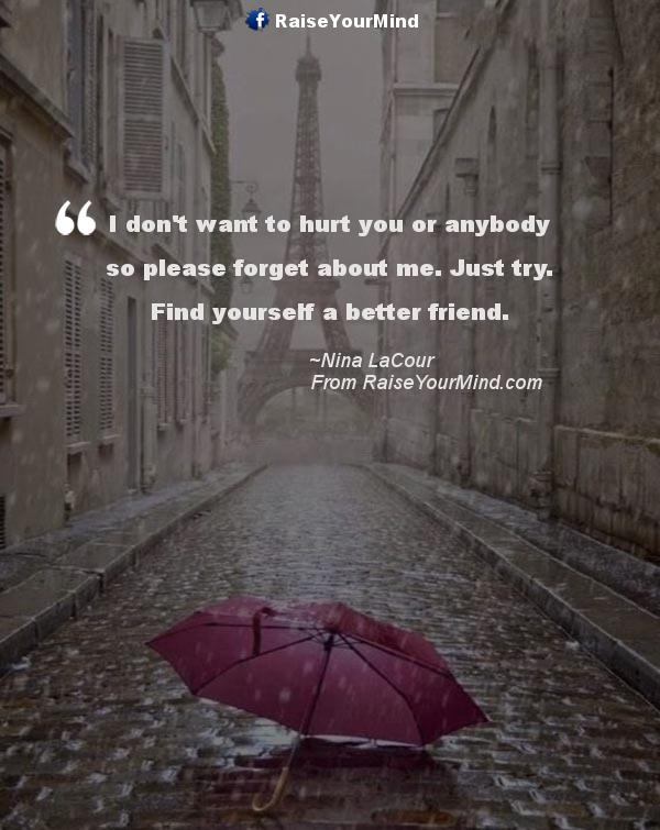 Good I Donu0027t Want To Hurt You Or Anybody So Please Forget About Me. Just Try.  Find Yourself A Better Friend.