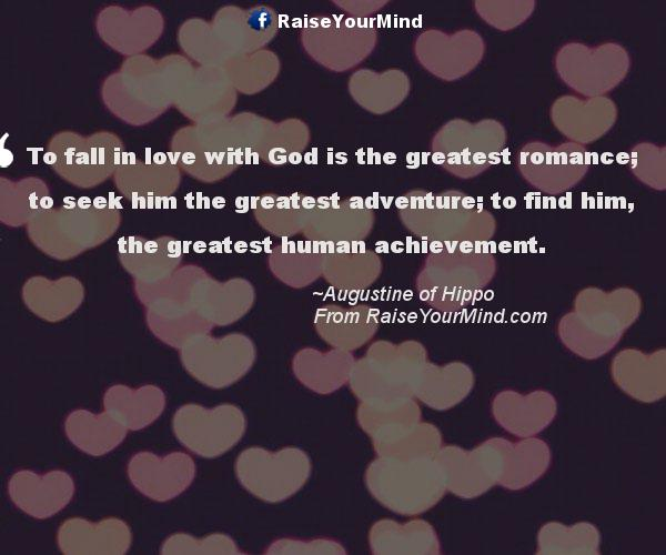 To Fall In Love With God Is The Greatest Romance To Seek Him The Impressive Greatest Love Quotes