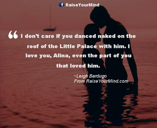 I Donu0027t Care If You Danced Naked On The Roof Of The Little Palace With Him.  I Love You, Alina, Even The Part Of You That Loved Him.