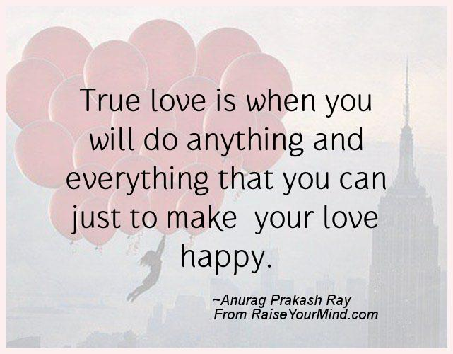 Happiness Quotes True Love Is When You Will Do Anything And Everything That You Can Just To Make Your Love Happy Raise Your Mind