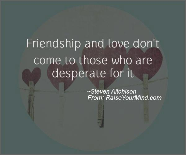 Motivational Inspirational Quotes Friendship And Love Don T Come To Those Who Are Desperate For It Raise Your Mind 1920 famous quotes about desperate: motivational inspirational quotes
