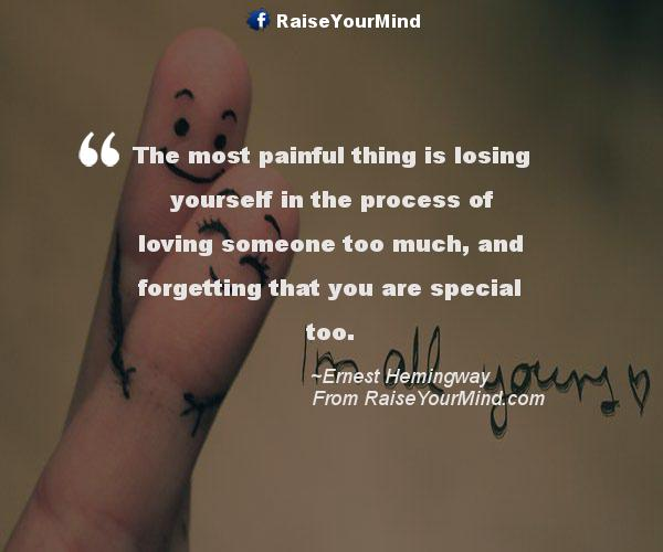 Love Quotes Sayings Verses The Most Painful Thing Is Losing Yourself In The Process Of Loving Someone Too Much And Forgetting That You Are Special Too Raise Your Mind