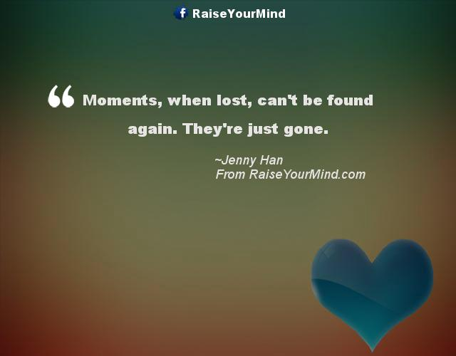 Love Quotes Sayings Verses Moments When Lost Can T Be Found Again They Re Just Gone Raise Your Mind